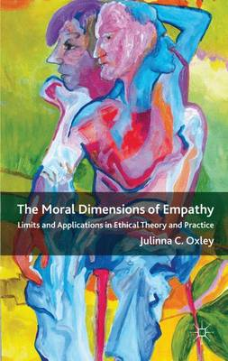 The Moral Dimensions of Empathy: Limits and Applications in Ethical Theory and Practice (Hardback)