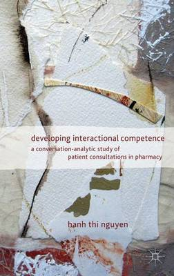 Developing Interactional Competence: A Conversation-Analytic Study of Patient Consultations in Pharmacy (Hardback)
