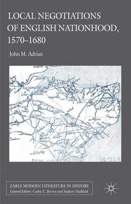Local Negotiations of English Nationhood, 1570-1680 - Early Modern Literature in History (Hardback)