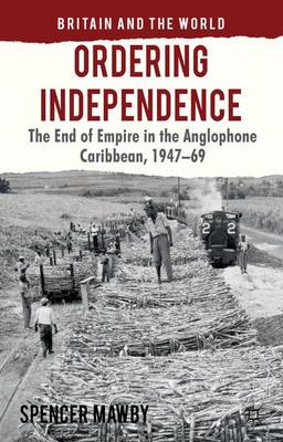 Ordering Independence: The End of Empire in the Anglophone Caribbean, 1947-69 - Britain and the World (Hardback)