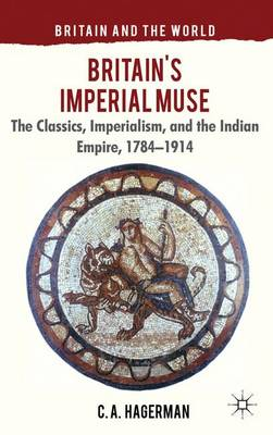 Britain's Imperial Muse: The Classics, Imperialism, and the Indian Empire, 1784-1914 - Britain and the World (Hardback)