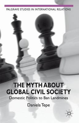 The Myth about Global Civil Society: Domestic Politics to Ban Landmines - Palgrave Studies in International Relations (Hardback)