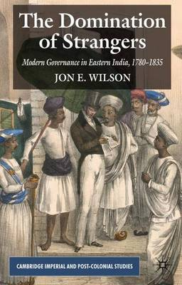 The Domination of Strangers: Modern Governance in Eastern India, 1780-1835 - Cambridge Imperial and Post-Colonial Studies Series (Paperback)