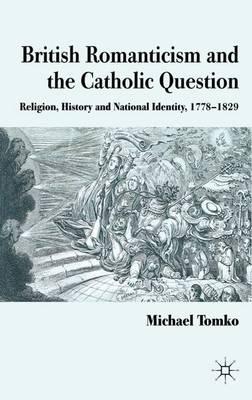 British Romanticism and the Catholic Question: Religion, History and National Identity, 1778-1829 (Hardback)