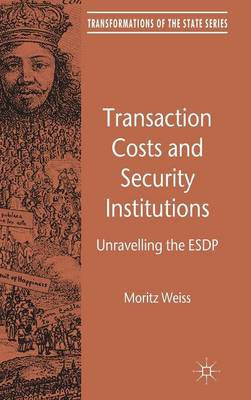 Transaction Costs and Security Institutions: Unravelling the ESDP - Transformations of the State (Hardback)