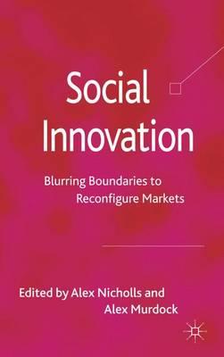 Social Innovation: Blurring Boundaries to Reconfigure Markets (Hardback)
