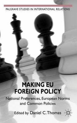 Making EU Foreign Policy: National Preferences, European Norms and Common Policies - Palgrave Studies in International Relations (Hardback)