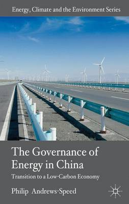 The Governance of Energy in China: Transition to a Low-Carbon Economy - Energy, Climate and the Environment (Hardback)