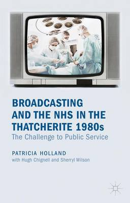 Broadcasting and the NHS in the Thatcherite 1980s: The Challenge to Public Service (Hardback)