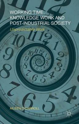 Working Time, Knowledge Work and Post-Industrial Society: Unpredictable Work (Hardback)
