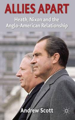 Allies Apart: Heath, Nixon and the Anglo-American Relationship (Hardback)
