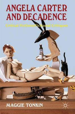 Angela Carter and Decadence: Critical Fictions/Fictional Critiques (Hardback)