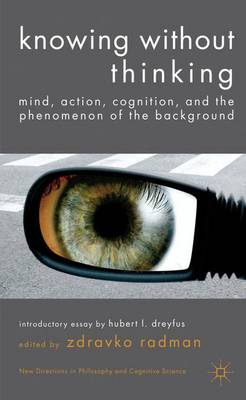 Knowing without Thinking: Mind, Action, Cognition and the Phenomenon of the Background - New Directions in Philosophy and Cognitive Science (Hardback)