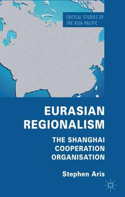 Eurasian Regionalism: The Shanghai Cooperation Organisation - Critical Studies of the Asia-Pacific (Hardback)