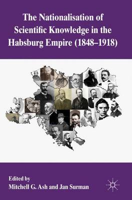The Nationalization of Scientific Knowledge in the Habsburg Empire, 1848-1918 (Hardback)