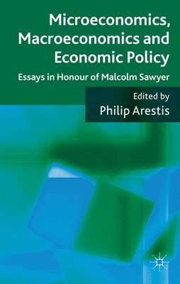 Microeconomics, Macroeconomics and Economic Policy: Essays in Honour of Malcolm Sawyer (Hardback)
