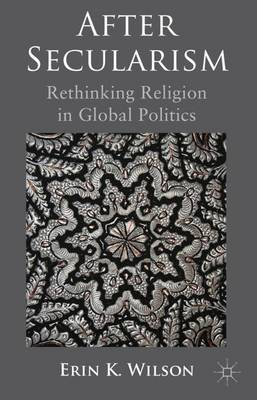 After Secularism: Rethinking Religion in Global Politics (Hardback)