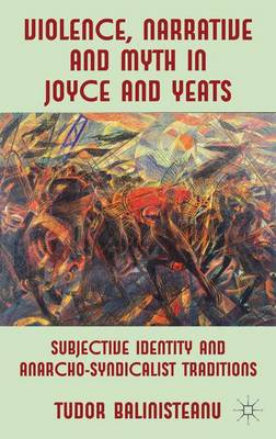 Violence, Narrative and Myth in Joyce and Yeats: Subjective Identity and Anarcho-Syndicalist Traditions (Hardback)