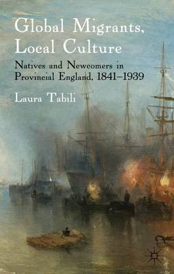 Global Migrants, Local Culture: Natives and Newcomers in Provincial England, 1841-1939 (Hardback)