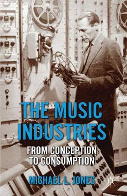 The Music Industries: From Conception to Consumption (Hardback)