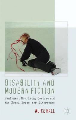 Disability and Modern Fiction: Faulkner, Morrison, Coetzee and the Nobel Prize for Literature (Hardback)
