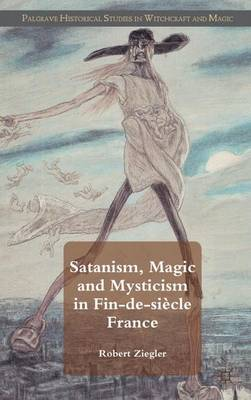 Satanism, Magic and Mysticism in Fin-de-siecle France - Palgrave Historical Studies in Witchcraft and Magic (Hardback)