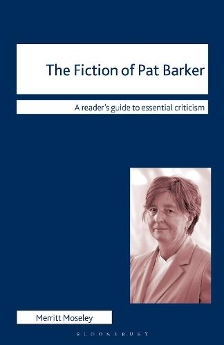 The Fiction of Pat Barker - Readers' Guides to Essential Criticism (Hardback)
