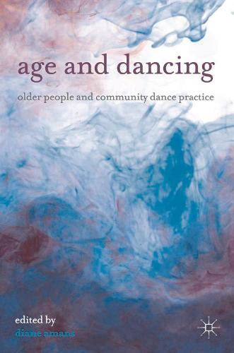 Age and Dancing: Older People and Community Dance Practice (Paperback)