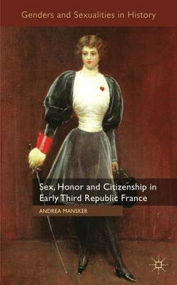 Sex, Honor and Citizenship in Early Third Republic France - Genders and Sexualities in History (Hardback)