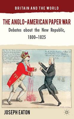 The Anglo-American Paper War: Debates about the New Republic, 1800-1825 - Britain and the World (Hardback)
