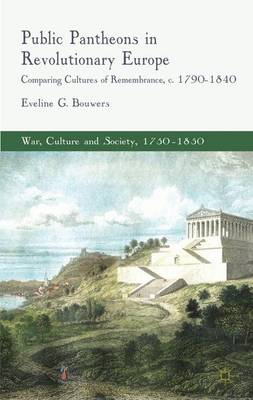 Public Pantheons in Revolutionary Europe: Comparing Cultures of Remembrance, c. 1790-1840 - War, Culture and Society, 1750 -1850 (Hardback)