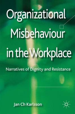Organizational Misbehaviour in the Workplace: Narratives of Dignity and Resistance (Hardback)
