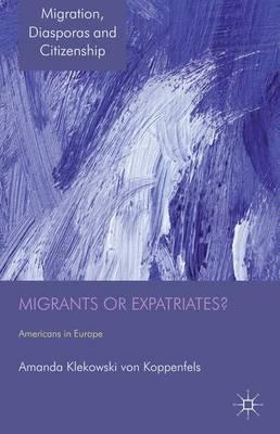 Migrants or Expatriates?: Americans in Europe - Migration, Diasporas and Citizenship (Hardback)