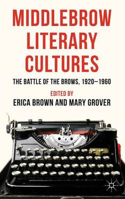 Middlebrow Literary Cultures: The Battle of the Brows, 1920-1960 (Hardback)