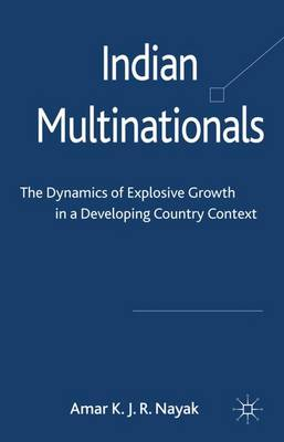 Indian Multinationals: The Dynamics of Explosive Growth in a Developing Country Context (Hardback)