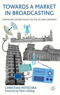 Towards a Market in Broadcasting: Communications Policy in the UK and Germany (Hardback)
