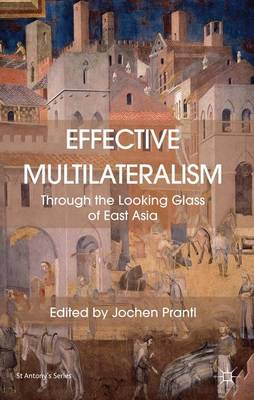 Effective Multilateralism: Through the Looking Glass of East Asia - St Antony's Series (Hardback)