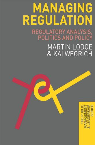 Managing Regulation: Regulatory Analysis, Politics and Policy - The Public Management and Leadership Series (Paperback)