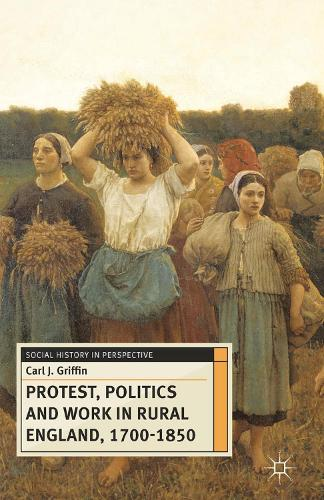 Protest, Politics and Work in Rural England, 1700-1850 - Social History in Perspective (Hardback)