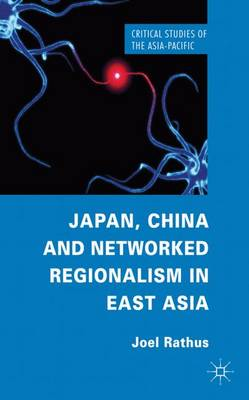 Japan, China and Networked Regionalism in East Asia - Critical Studies of the Asia-Pacific (Hardback)