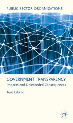 Government Transparency: Impacts and Unintended Consequences - Public Sector Organizations (Hardback)