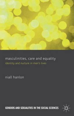 Masculinities, Care and Equality: Identity and Nurture in Men's Lives - Genders and Sexualities in the Social Sciences (Hardback)