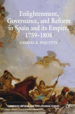 Enlightenment, Governance, and Reform in Spain and its Empire 1759-1808 - Cambridge Imperial and Post-Colonial Studies Series (Paperback)