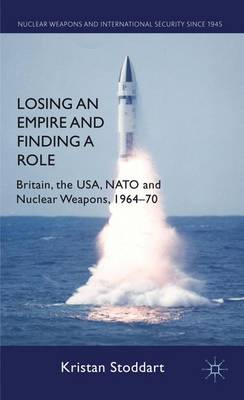 Losing an Empire and Finding a Role: Britain, the USA, NATO and Nuclear Weapons, 1964-70 - Nuclear Weapons and International Security since 1945 (Hardback)