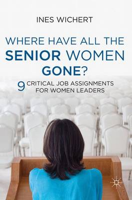 Where Have All the Senior Women Gone?: 9 Critical Job Assignments for Women Leaders (Hardback)