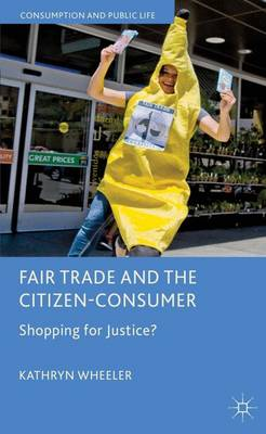 Fair Trade and the Citizen-Consumer: Shopping for Justice? - Consumption and Public Life (Hardback)