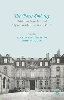 The Paris Embassy: British Ambassadors and Anglo-French Relations 1944-79 (Hardback)