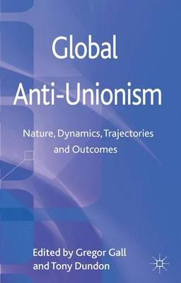 Global Anti-Unionism: Nature, Dynamics, Trajectories and Outcomes (Hardback)