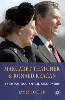 Margaret Thatcher and Ronald Reagan: A Very Political Special Relationship (Hardback)