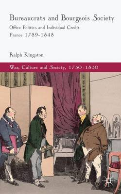 Bureaucrats and Bourgeois Society: Office Politics and Individual Credit in France 1789-1848 - War, Culture and Society, 1750-1850 (Hardback)